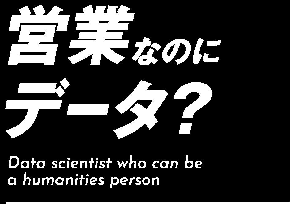 営業なのにデータ?Data scientist who can be a humanities person